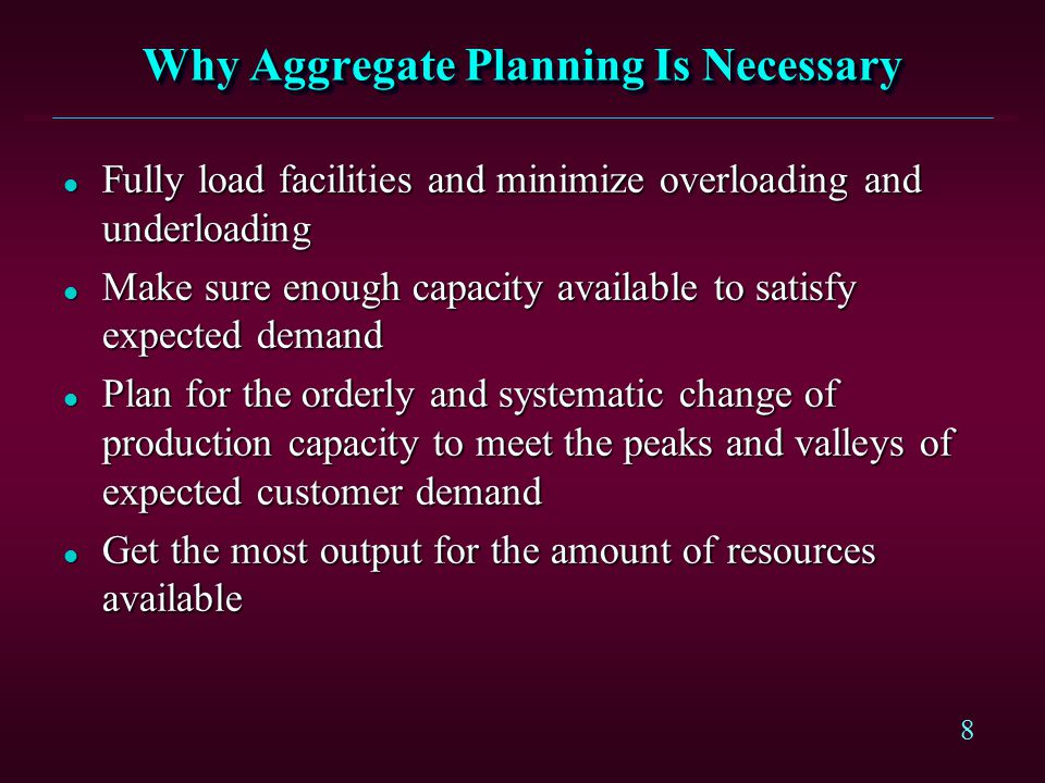 8 Why Aggregate Planning Is Necessary l Fully load facilities and minimize overloading and underloading l Make sure enough capacity available to satis