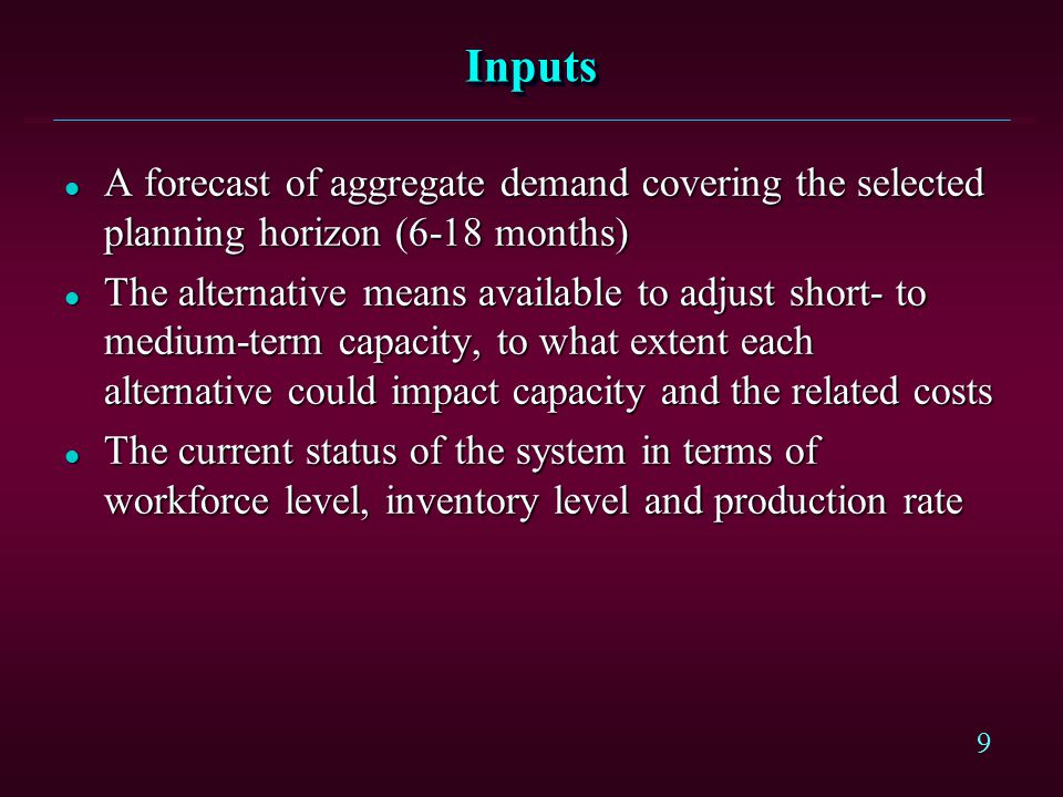 9 InputsInputs l A forecast of aggregate demand covering the selected planning horizon (6-18 months) l The alternative means available to adjust short