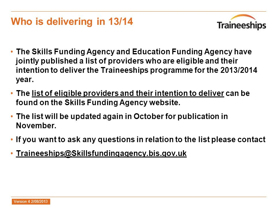Version 4 2/08/2013 Who is delivering in 13/14 The Skills Funding Agency and Education Funding Agency have jointly published a list of providers who are eligible and their intention to deliver the Traineeships programme for the 2013/2014 year.