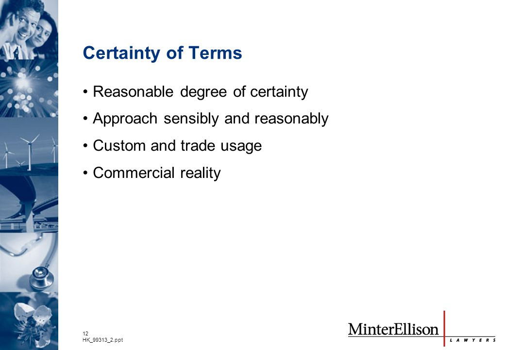 12 HK_99313_2.ppt Certainty of Terms Reasonable degree of certainty Approach sensibly and reasonably Custom and trade usage Commercial reality
