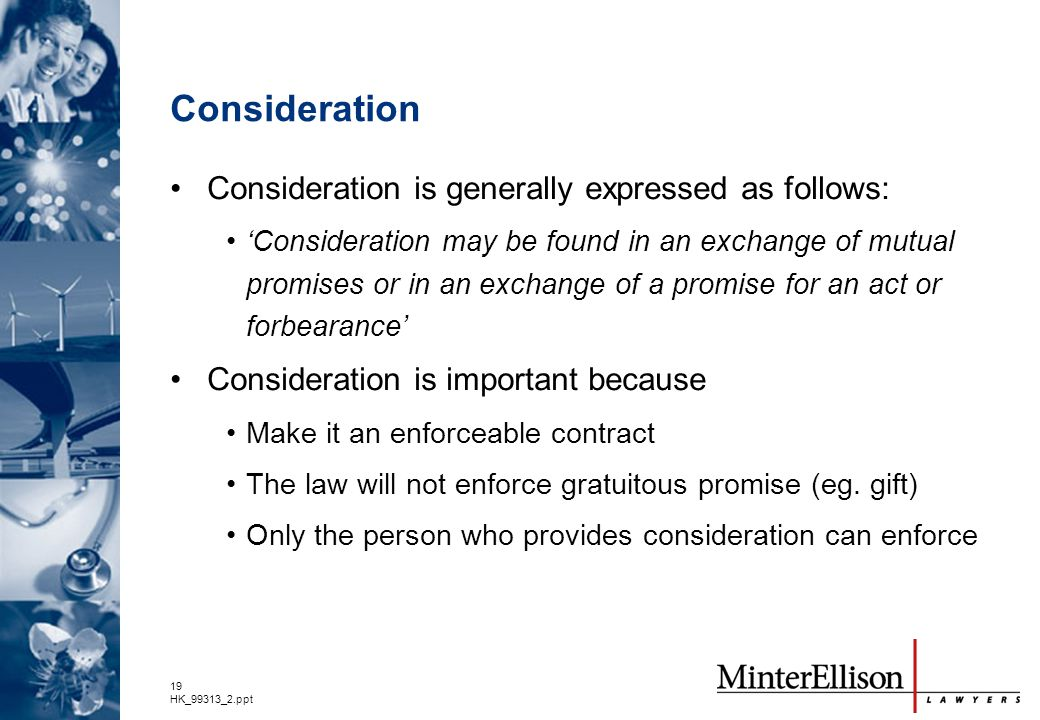 19 HK_99313_2.ppt Consideration Consideration is generally expressed as follows: 'Consideration may be found in an exchange of mutual promises or in a