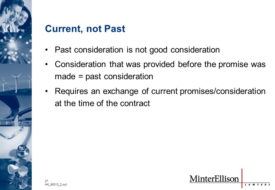 27 HK_99313_2.ppt Current, not Past Past consideration is not good consideration Consideration that was provided before the promise was made = past co