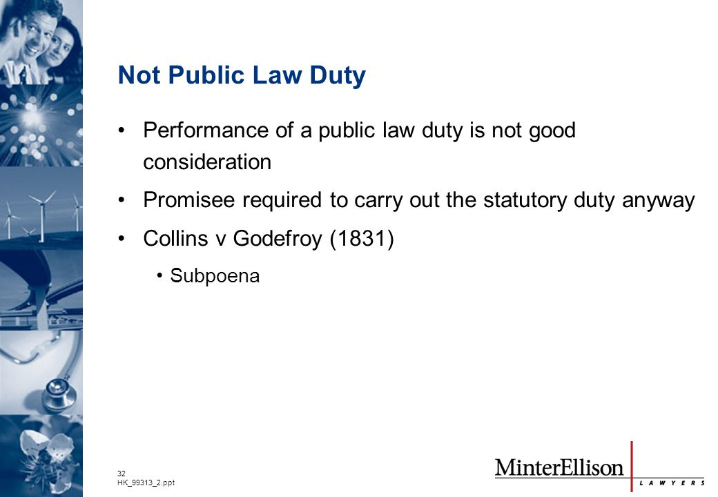 32 HK_99313_2.ppt Not Public Law Duty Performance of a public law duty is not good consideration Promisee required to carry out the statutory duty any