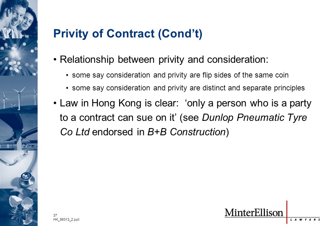 37 HK_99313_2.ppt Privity of Contract (Cond't) Relationship between privity and consideration: some say consideration and privity are flip sides of th