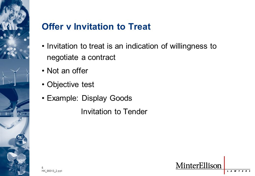 5 HK_99313_2.ppt Offer v Invitation to Treat Invitation to treat is an indication of willingness to negotiate a contract Not an offer Objective test E