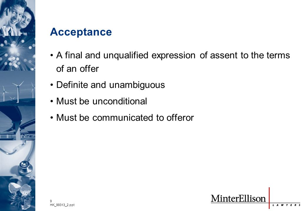 9 HK_99313_2.ppt Acceptance A final and unqualified expression of assent to the terms of an offer Definite and unambiguous Must be unconditional Must