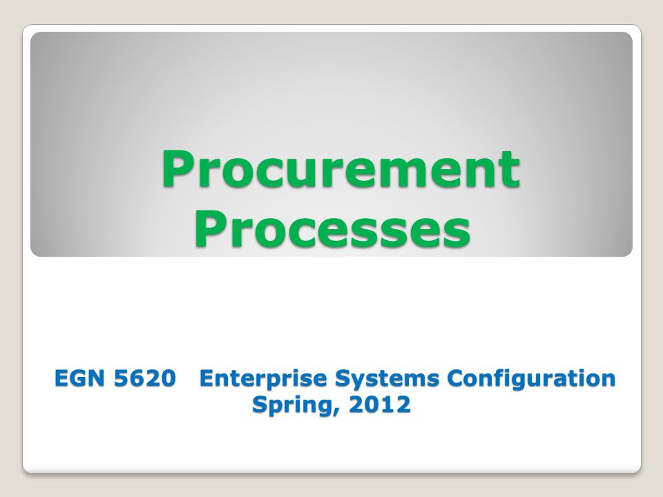 Procurement Processes EGN 5620 Enterprise Systems Configuration Spring, 2012 Procurement Processes EGN 5620 Enterprise Systems Configuration Spring, 2012