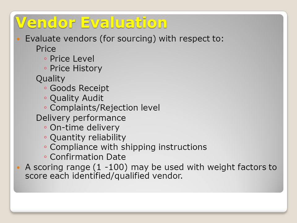Vendor Evaluation Evaluate vendors (for sourcing) with respect to: Price ◦ Price Level ◦ Price History Quality ◦ Goods Receipt ◦ Quality Audit ◦ Compl