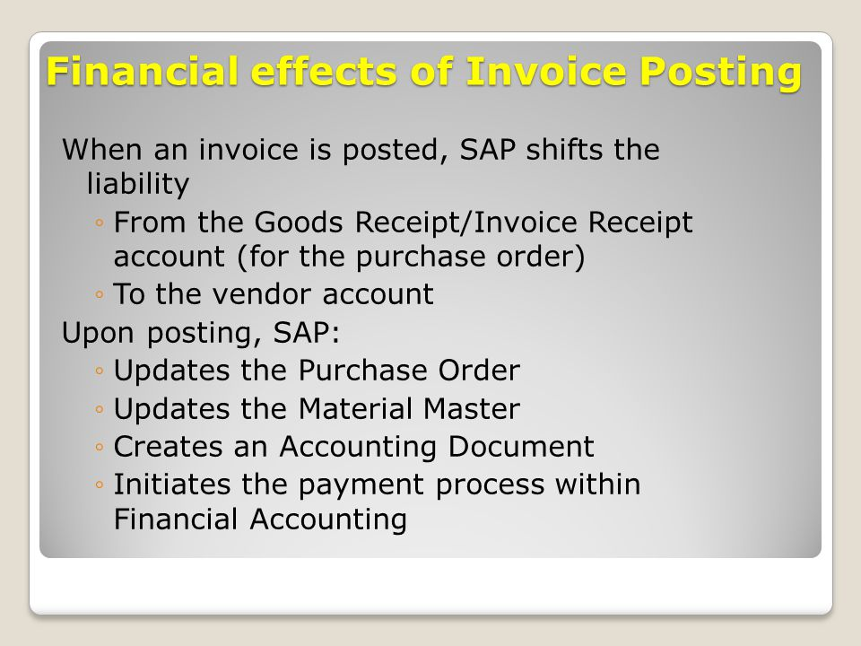Financial effects of Invoice Posting When an invoice is posted, SAP shifts the liability ◦From the Goods Receipt/Invoice Receipt account (for the purc