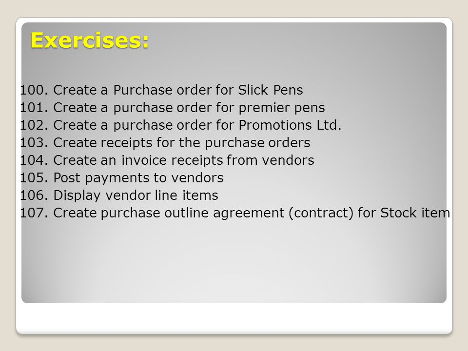 Exercises: 100. Create a Purchase order for Slick Pens 101. Create a purchase order for premier pens 102. Create a purchase order for Promotions Ltd.
