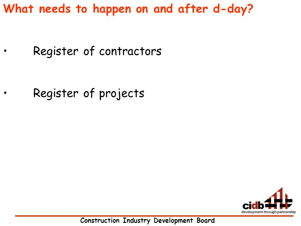 Construction Industry Development Board development through partnership What needs to happen on and after d-day? Register of contractors Register of p