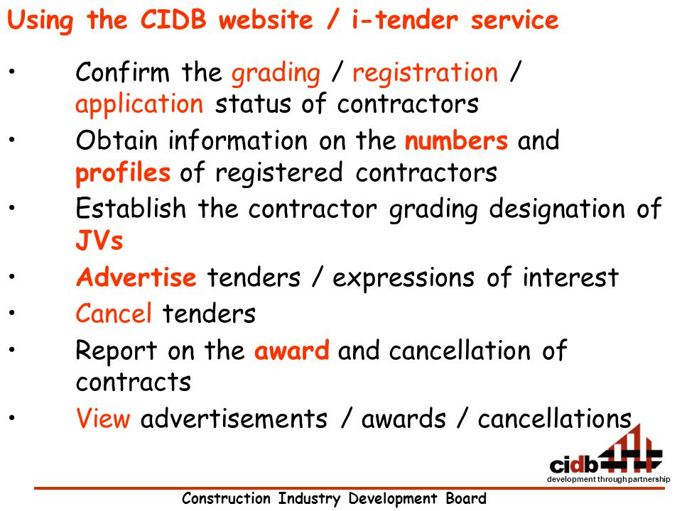 Construction Industry Development Board development through partnership Using the CIDB website / i-tender service Confirm the grading / registration /