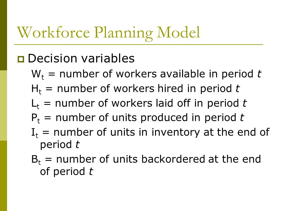 Workforce Planning Model  Decision variables W t = number of workers available in period t H t = number of workers hired in period t L t = number of workers laid off in period t P t = number of units produced in period t I t = number of units in inventory at the end of period t B t = number of units backordered at the end of period t