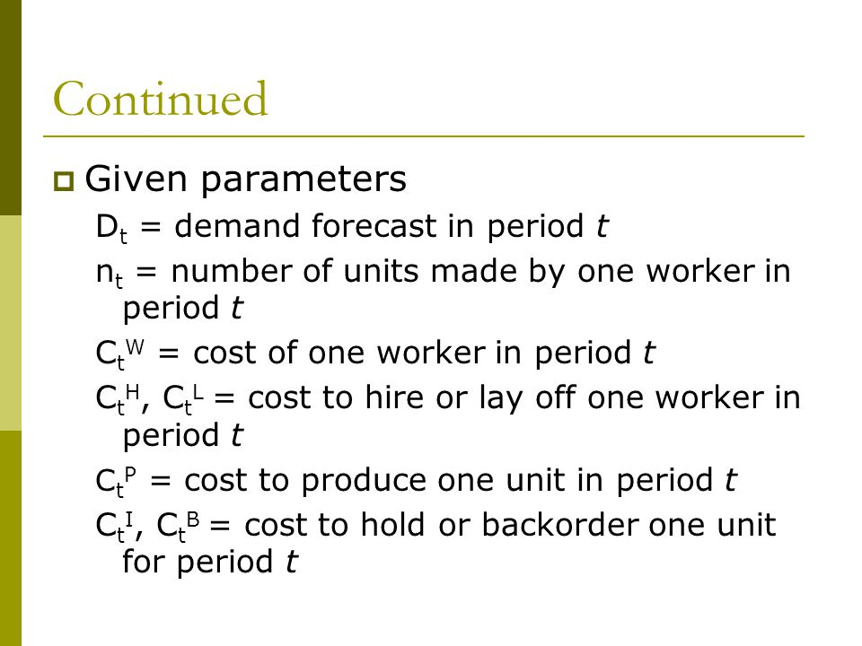 Continued  Given parameters D t = demand forecast in period t n t = number of units made by one worker in period t C t W = cost of one worker in period t C t H, C t L = cost to hire or lay off one worker in period t C t P = cost to produce one unit in period t C t I, C t B = cost to hold or backorder one unit for period t