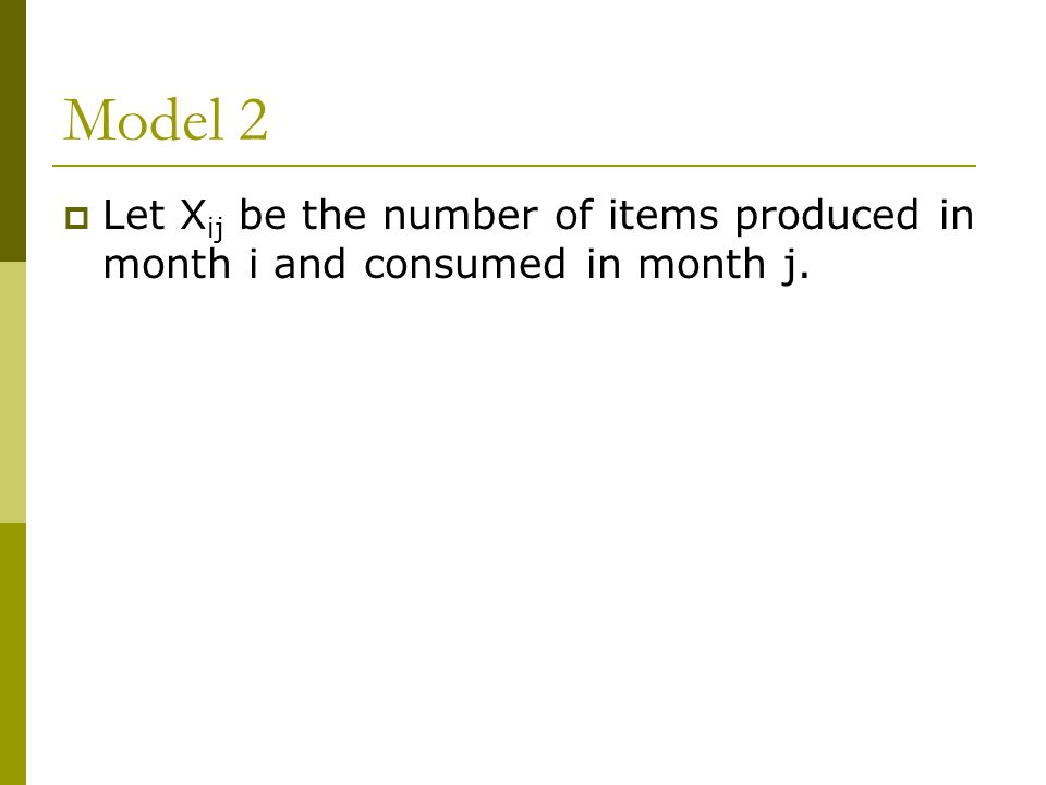 Model 2  Let X ij be the number of items produced in month i and consumed in month j.