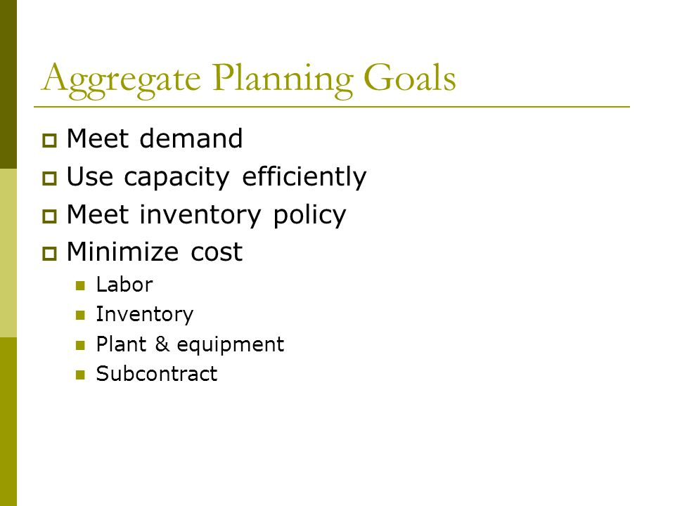 Aggregate Planning Goals  Meet demand  Use capacity efficiently  Meet inventory policy  Minimize cost Labor Inventory Plant & equipment Subcontract