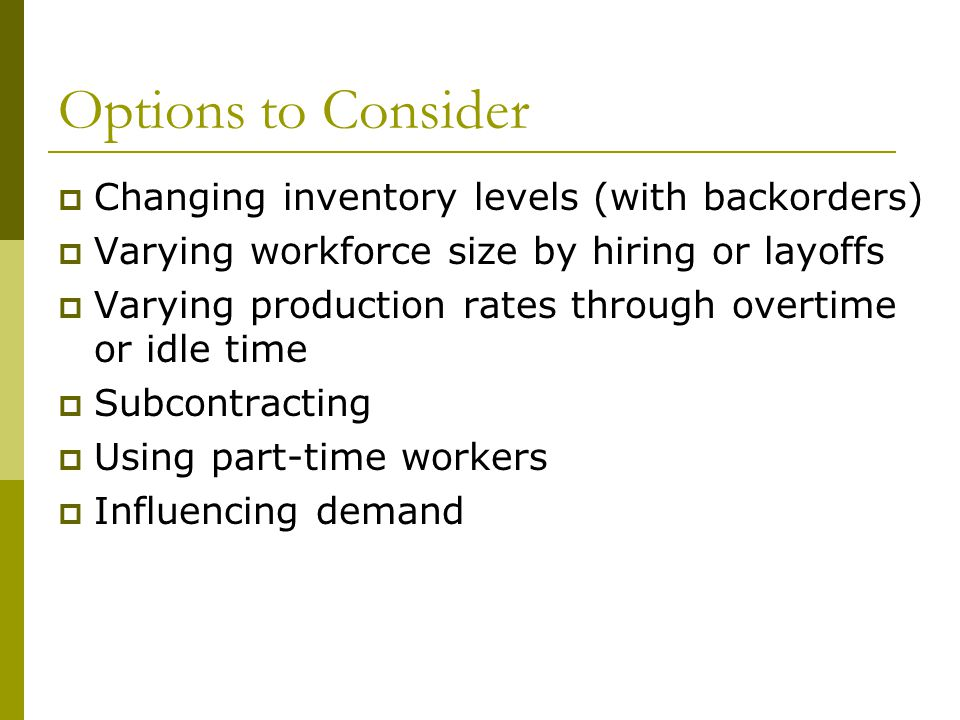 Options to Consider  Changing inventory levels (with backorders)  Varying workforce size by hiring or layoffs  Varying production rates through overtime or idle time  Subcontracting  Using part-time workers  Influencing demand