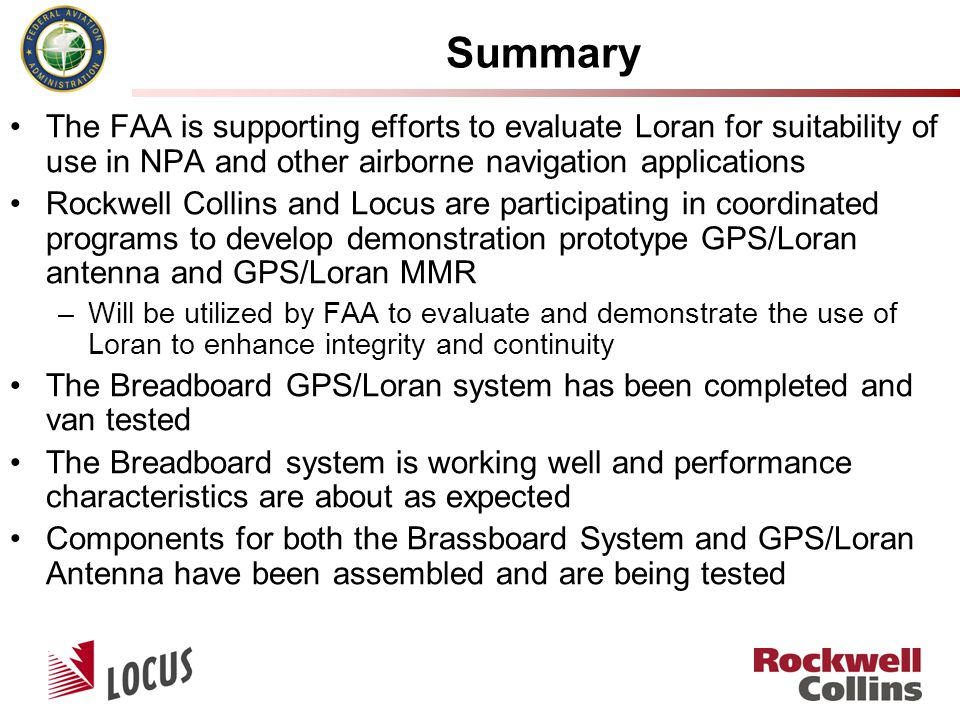 Summary The FAA is supporting efforts to evaluate Loran for suitability of use in NPA and other airborne navigation applications Rockwell Collins and