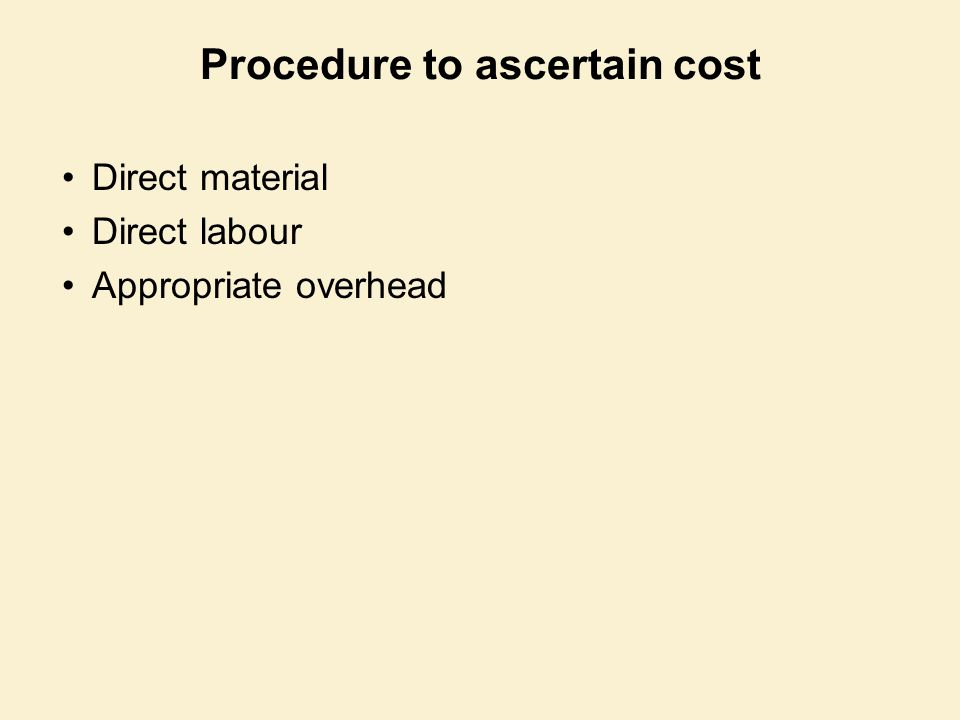 Procedure to ascertain cost Direct material Direct labour Appropriate overhead