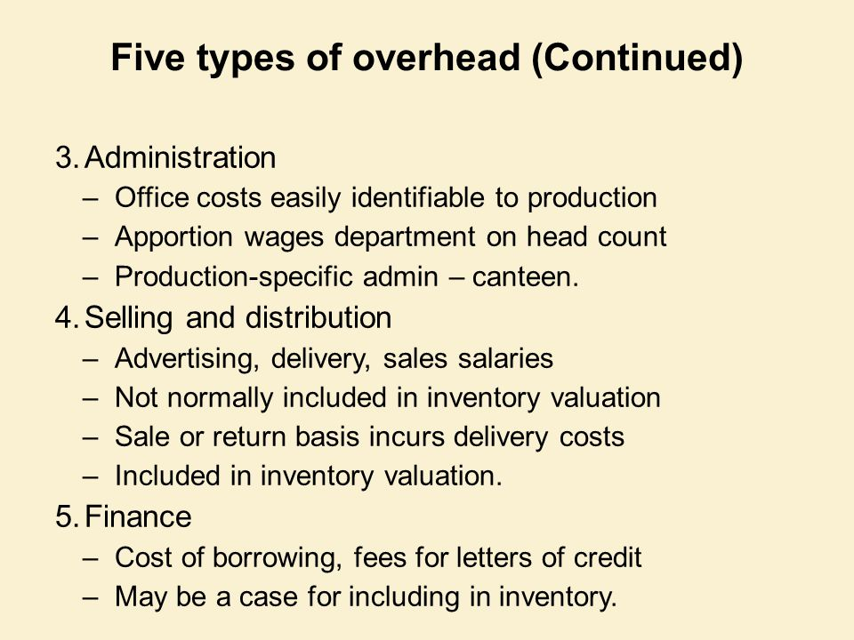 Five types of overhead (Continued) 3.Administration –Office costs easily identifiable to production –Apportion wages department on head count –Product