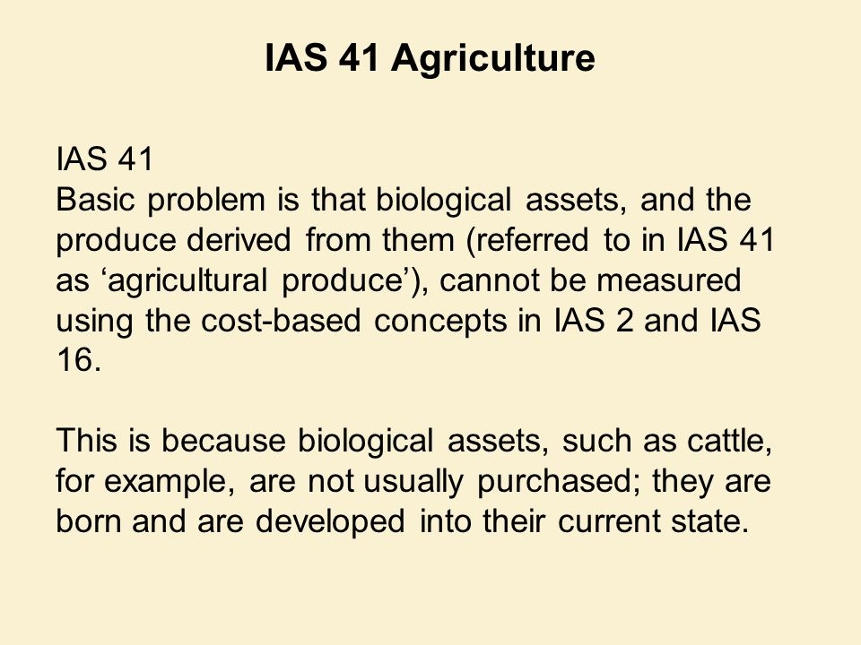 IAS 41 Basic problem is that biological assets, and the produce derived from them (referred to in IAS 41 as 'agricultural produce'), cannot be measure