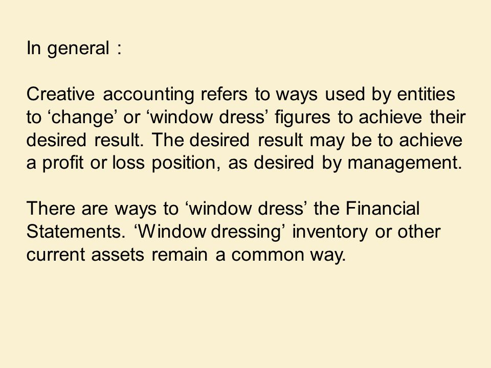 In general : Creative accounting refers to ways used by entities to 'change' or 'window dress' figures to achieve their desired result. The desired re