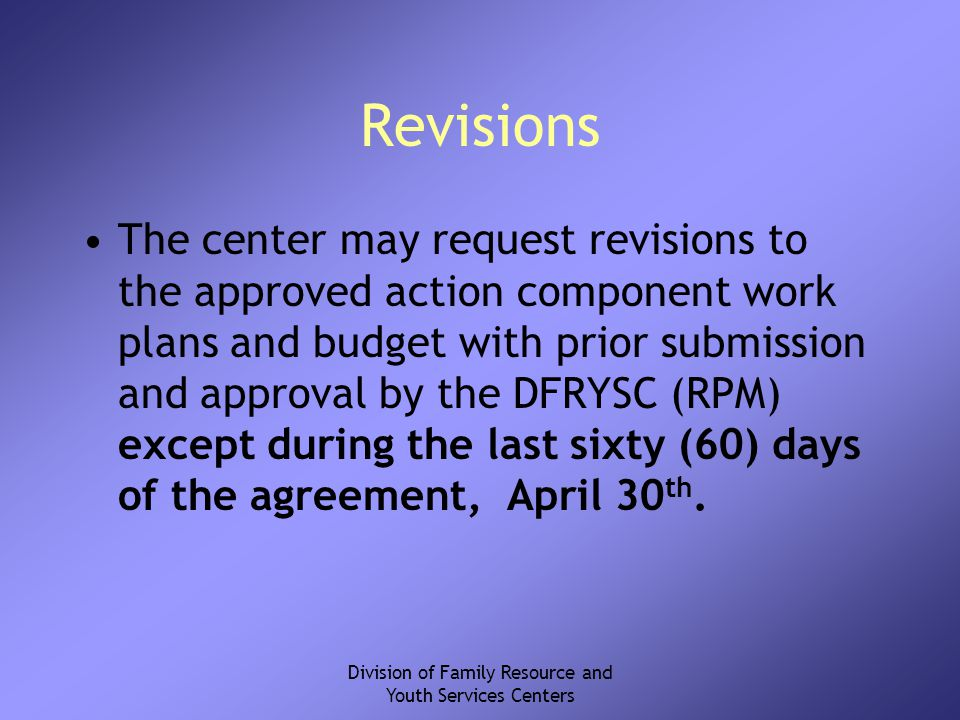Division of Family Resource and Youth Services Centers Revisions The center may request revisions to the approved action component work plans and budget with prior submission and approval by the DFRYSC (RPM) except during the last sixty (60) days of the agreement, April 30 th.