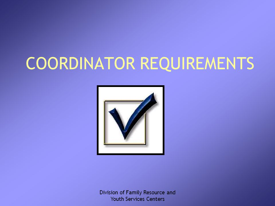 Division of Family Resource and Youth Services Centers COORDINATOR REQUIREMENTS