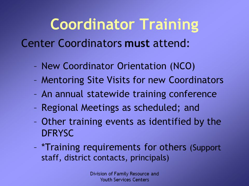 Division of Family Resource and Youth Services Centers Coordinator Training Center Coordinators must attend: –New Coordinator Orientation (NCO) –Mentoring Site Visits for new Coordinators –An annual statewide training conference –Regional Meetings as scheduled; and –Other training events as identified by the DFRYSC –*Training requirements for others (Support staff, district contacts, principals)