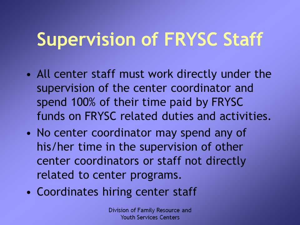 Division of Family Resource and Youth Services Centers Supervision of FRYSC Staff All center staff must work directly under the supervision of the center coordinator and spend 100% of their time paid by FRYSC funds on FRYSC related duties and activities.