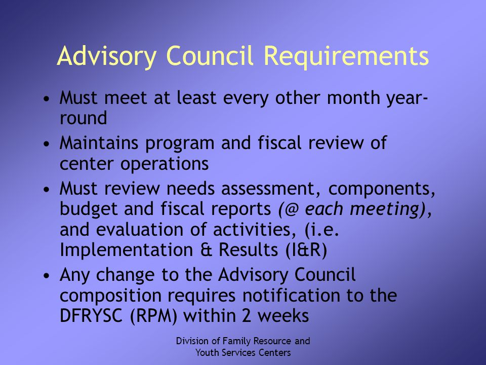 Division of Family Resource and Youth Services Centers Advisory Council Requirements Must meet at least every other month year- round Maintains program and fiscal review of center operations Must review needs assessment, components, budget and fiscal reports (@ each meeting), and evaluation of activities, (i.e.