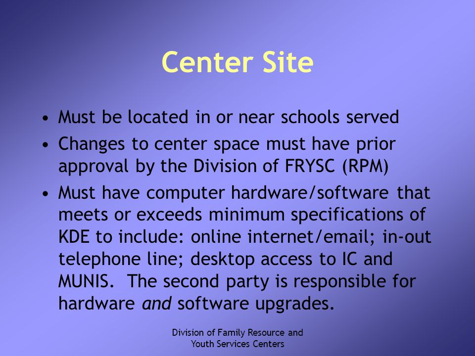 Division of Family Resource and Youth Services Centers Center Site Must be located in or near schools served Changes to center space must have prior approval by the Division of FRYSC (RPM) Must have computer hardware/software that meets or exceeds minimum specifications of KDE to include: online internet/email; in-out telephone line; desktop access to IC and MUNIS.