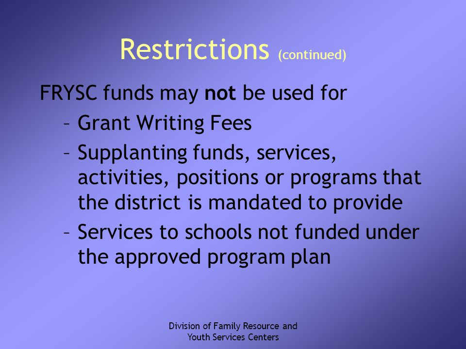 Division of Family Resource and Youth Services Centers Restrictions (continued) FRYSC funds may not be used for –Grant Writing Fees –Supplanting funds, services, activities, positions or programs that the district is mandated to provide –Services to schools not funded under the approved program plan