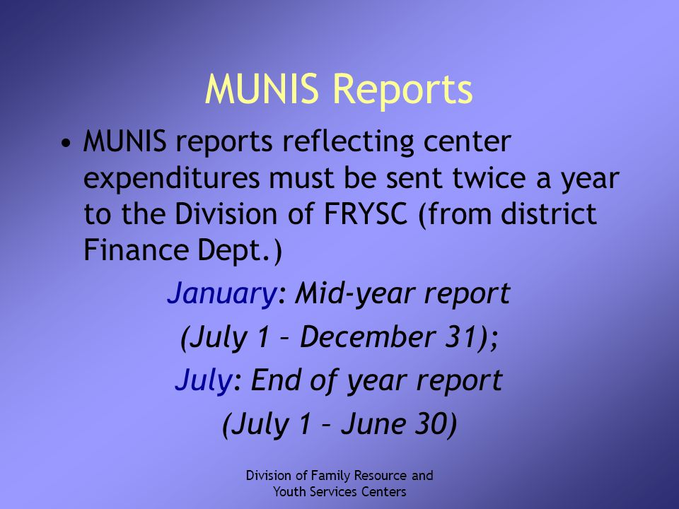 Division of Family Resource and Youth Services Centers MUNIS Reports MUNIS reports reflecting center expenditures must be sent twice a year to the Division of FRYSC (from district Finance Dept.) January: Mid-year report (July 1 – December 31); July: End of year report (July 1 – June 30)