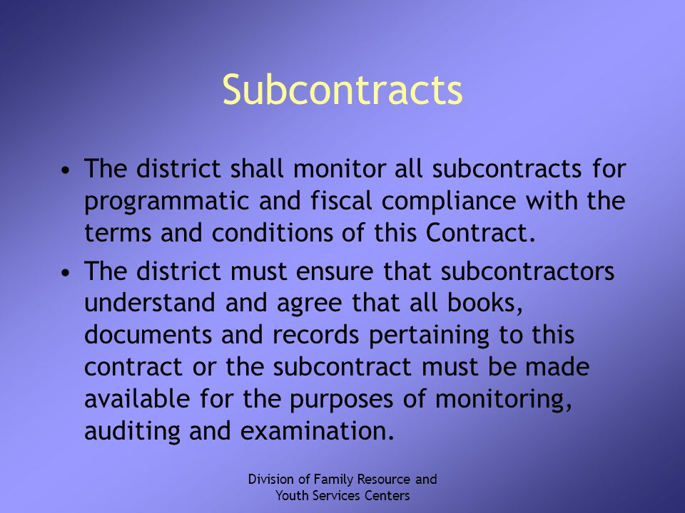Division of Family Resource and Youth Services Centers Subcontracts The district shall monitor all subcontracts for programmatic and fiscal compliance with the terms and conditions of this Contract.