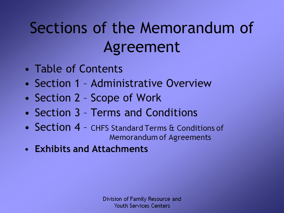 Division of Family Resource and Youth Services Centers Sections of the Memorandum of Agreement Table of Contents Section 1 – Administrative Overview Section 2 – Scope of Work Section 3 – Terms and Conditions Section 4 – CHFS Standard Terms & Conditions of Memorandum of Agreements Exhibits and Attachments