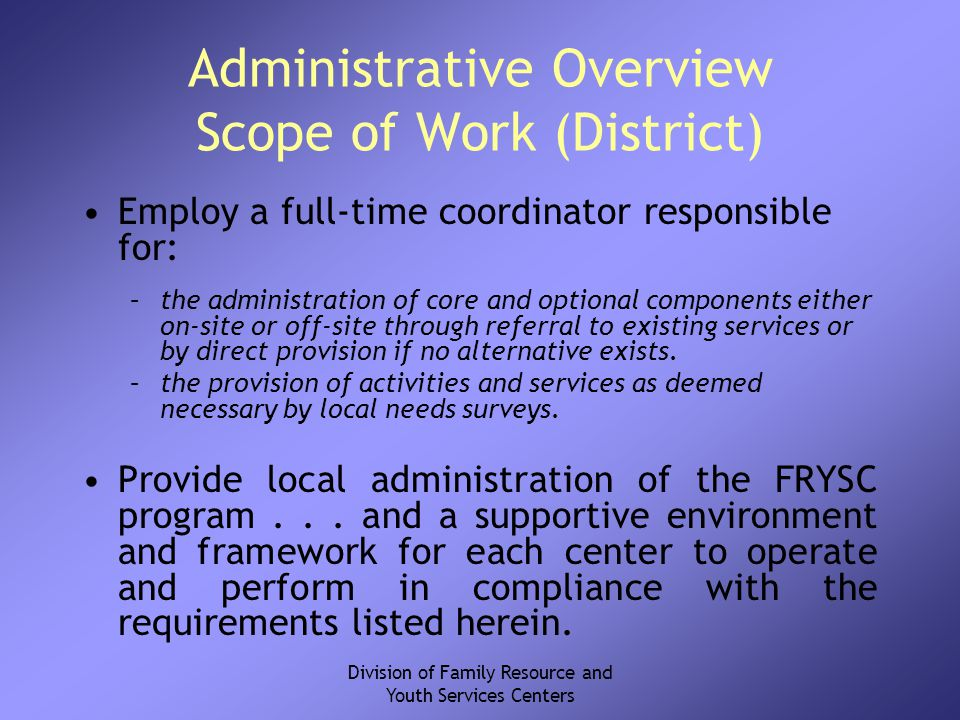 Division of Family Resource and Youth Services Centers Administrative Overview Scope of Work (District) Employ a full-time coordinator responsible for: –the administration of core and optional components either on-site or off-site through referral to existing services or by direct provision if no alternative exists.