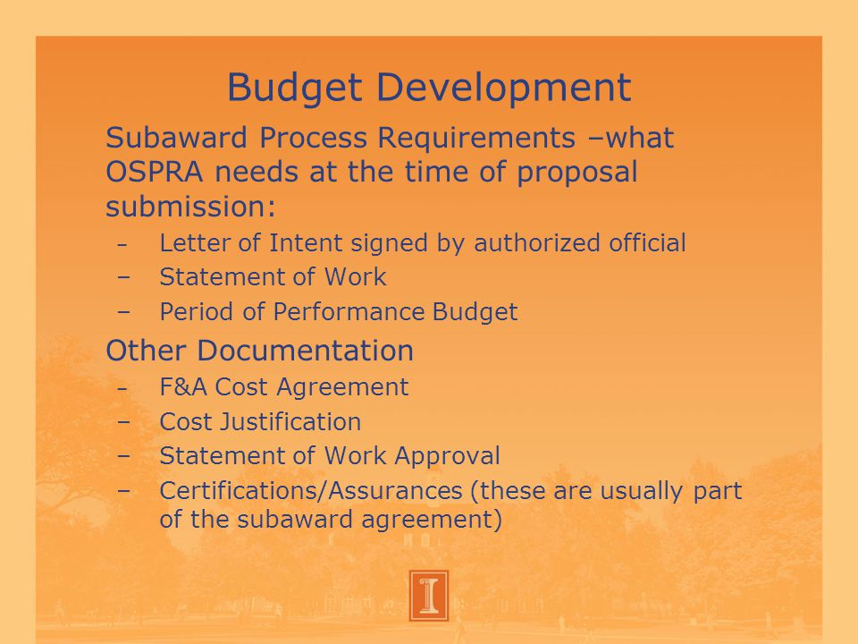 Budget Development Subaward Process Requirements –what OSPRA needs at the time of proposal submission: – Letter of Intent signed by authorized official –Statement of Work –Period of Performance Budget Other Documentation – F&A Cost Agreement –Cost Justification –Statement of Work Approval –Certifications/Assurances (these are usually part of the subaward agreement)
