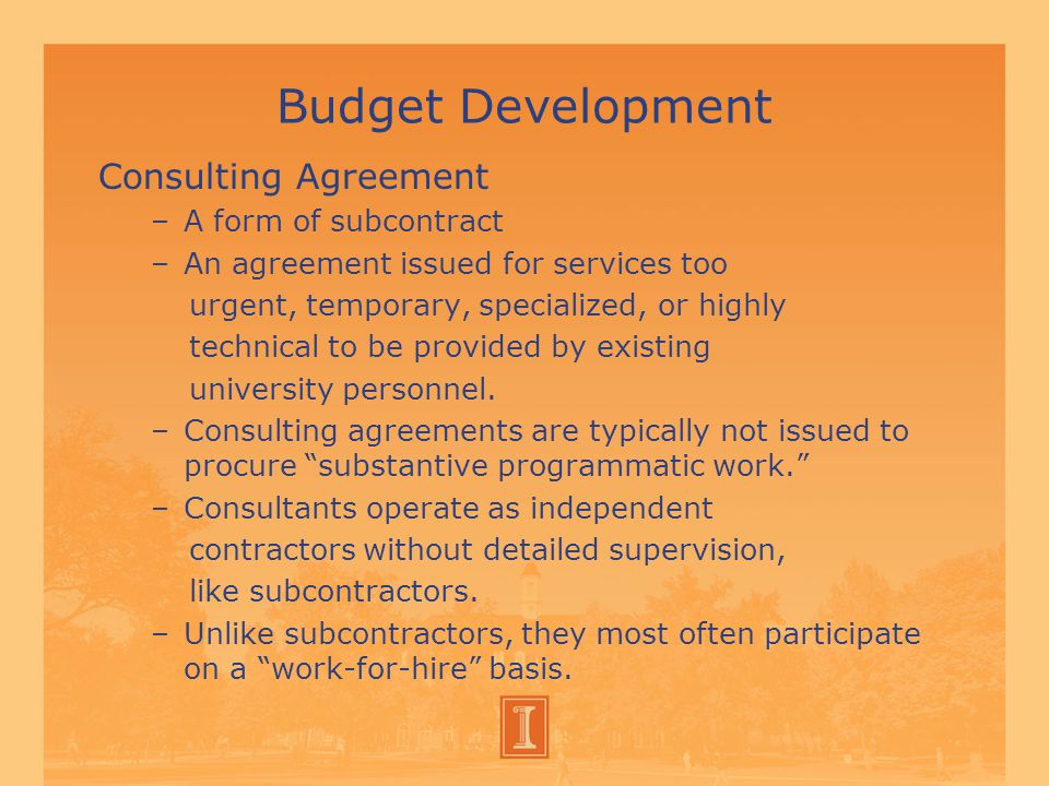 Budget Development Consulting Agreement –A form of subcontract –An agreement issued for services too urgent, temporary, specialized, or highly technical to be provided by existing university personnel.