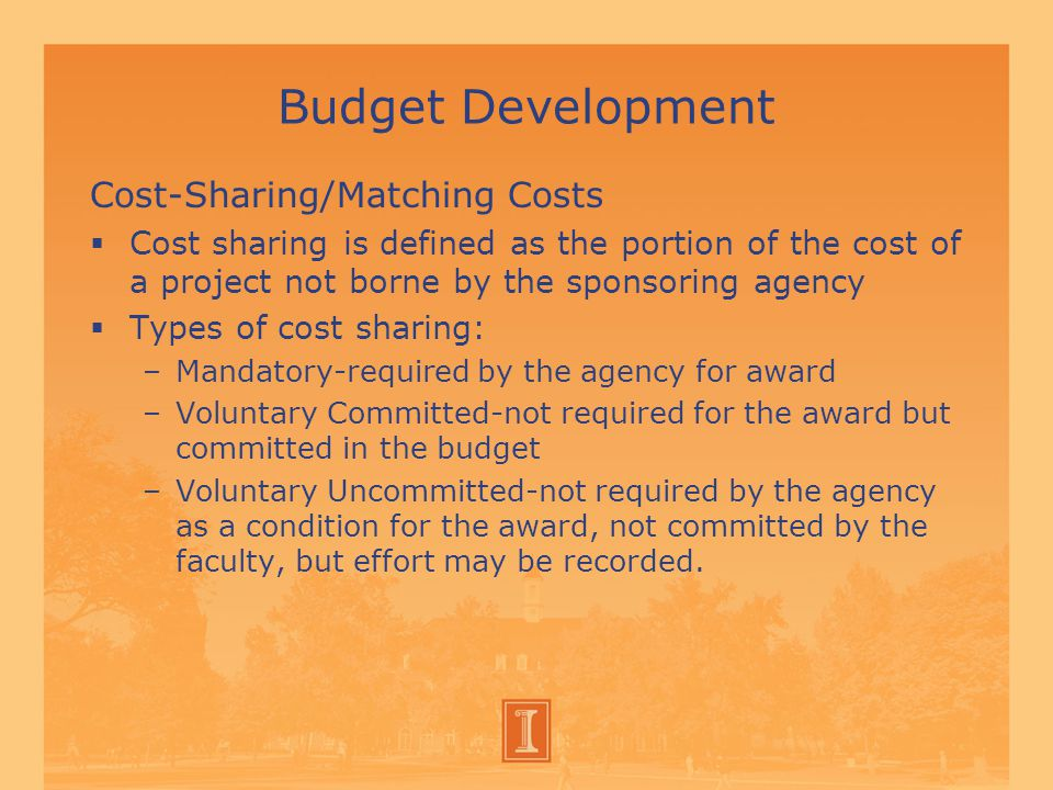 Budget Development Cost-Sharing/Matching Costs  Cost sharing is defined as the portion of the cost of a project not borne by the sponsoring agency  Types of cost sharing: –Mandatory-required by the agency for award –Voluntary Committed-not required for the award but committed in the budget –Voluntary Uncommitted-not required by the agency as a condition for the award, not committed by the faculty, but effort may be recorded.