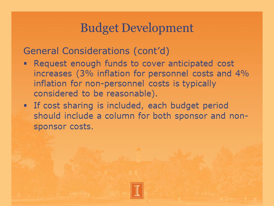 Budget Development General Considerations (cont'd)  Request enough funds to cover anticipated cost increases (3% inflation for personnel costs and 4% inflation for non-personnel costs is typically considered to be reasonable).