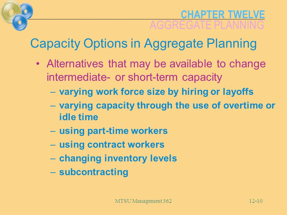 CHAPTER TWELVE AGGREGATE PLANNING MTSU Management 36212-10 Capacity Options in Aggregate Planning Alternatives that may be available to change interme