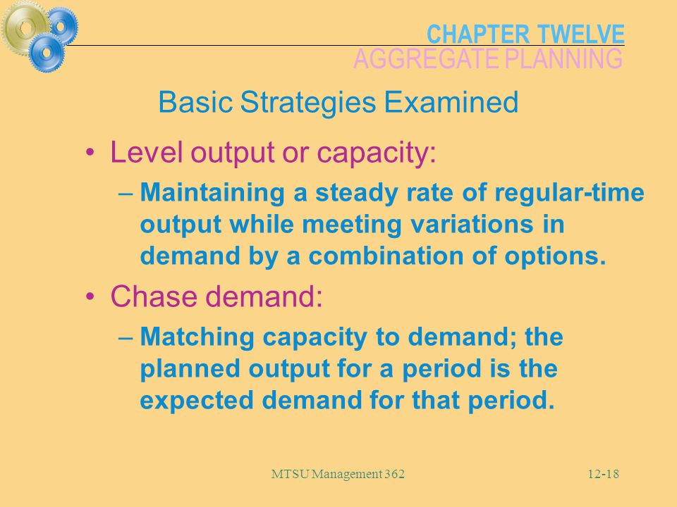 CHAPTER TWELVE AGGREGATE PLANNING MTSU Management 36212-18 Basic Strategies Examined Level output or capacity: –Maintaining a steady rate of regular-t