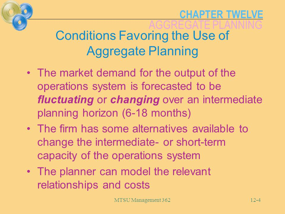 CHAPTER TWELVE AGGREGATE PLANNING MTSU Management 36212-4 Conditions Favoring the Use of Aggregate Planning The market demand for the output of the op