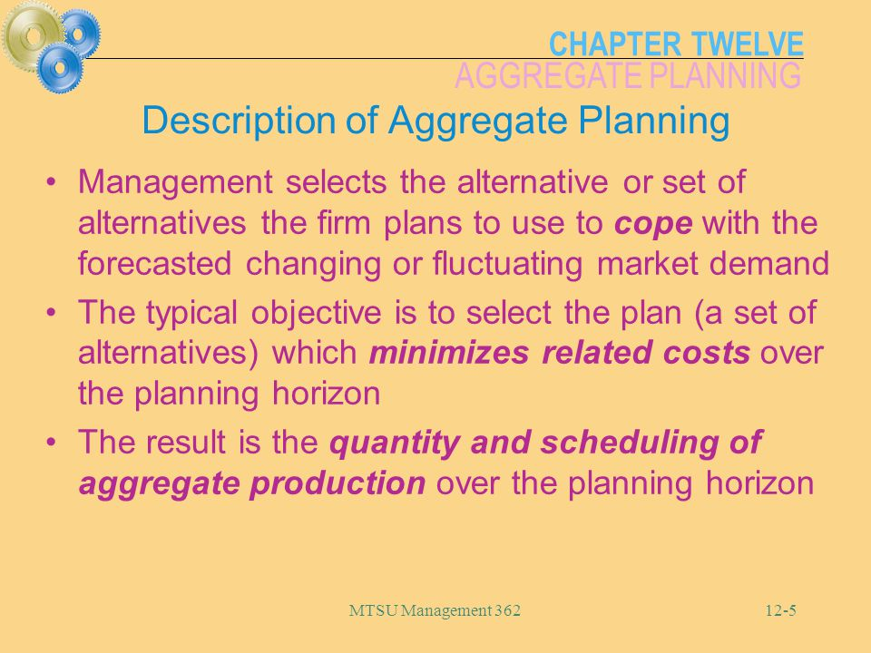 CHAPTER TWELVE AGGREGATE PLANNING MTSU Management 36212-6 Inputs to the Aggregate Planning Process A forecast of aggregate demand covering an intermediate-term planning horizon (6-18 months) The alternative means available to adjust short-to medium-term system capacity, the costs of using each alternative and the extent each alternative impacts capacity The current status of the system in terms of workforce level, inventory level and production rate