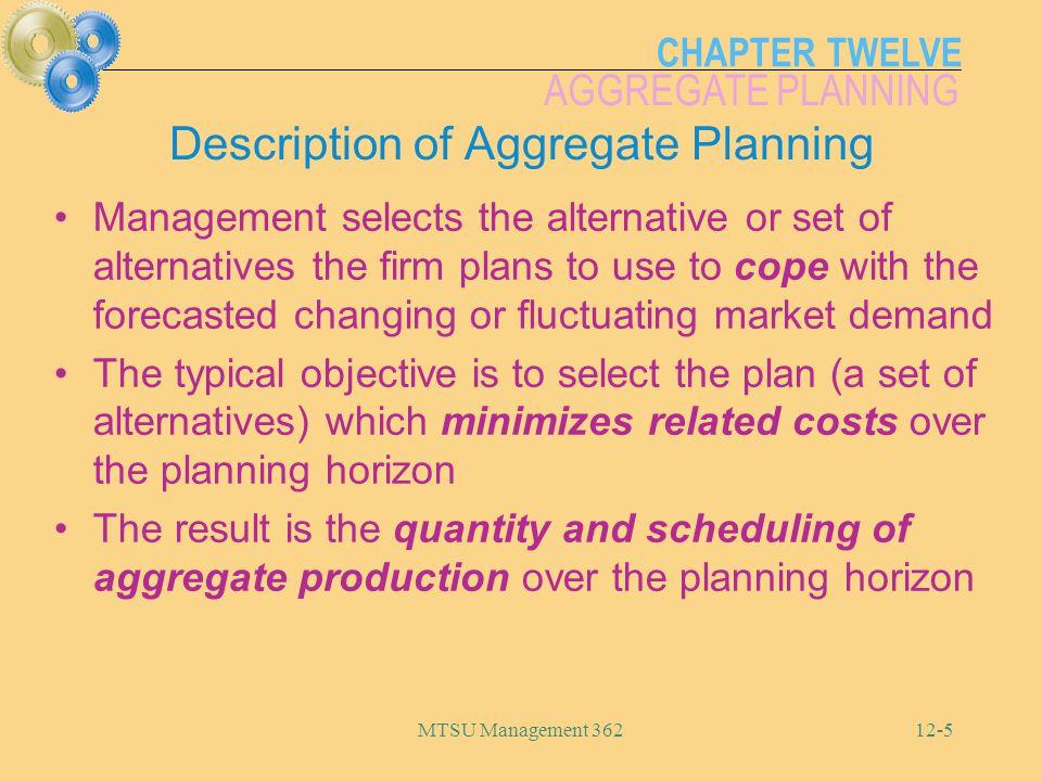 CHAPTER TWELVE AGGREGATE PLANNING MTSU Management 36212-5 Description of Aggregate Planning Management selects the alternative or set of alternatives