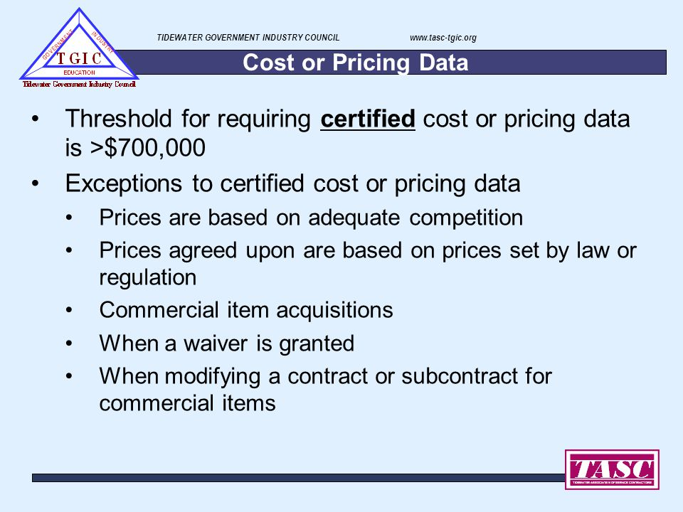 TIDEWATER GOVERNMENT INDUSTRY COUNCIL www.tasc-tgic.org Cost or Pricing Data Threshold for requiring certified cost or pricing data is >$700,000 Excep