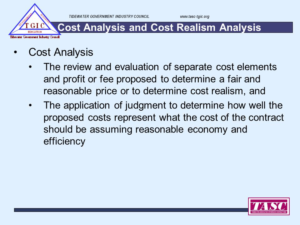 TIDEWATER GOVERNMENT INDUSTRY COUNCIL www.tasc-tgic.org Cost Analysis and Cost Realism Analysis Cost Analysis The review and evaluation of separate co