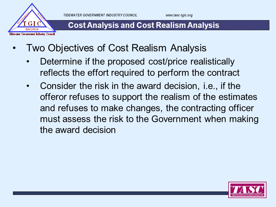 TIDEWATER GOVERNMENT INDUSTRY COUNCIL www.tasc-tgic.org Cost Analysis and Cost Realism Analysis Two Objectives of Cost Realism Analysis Determine if t