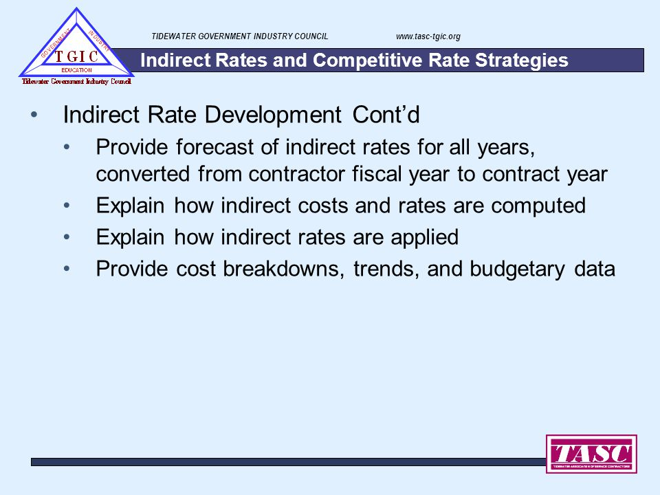 TIDEWATER GOVERNMENT INDUSTRY COUNCIL www.tasc-tgic.org Indirect Rates and Competitive Rate Strategies Indirect Rate Development Cont'd Provide foreca